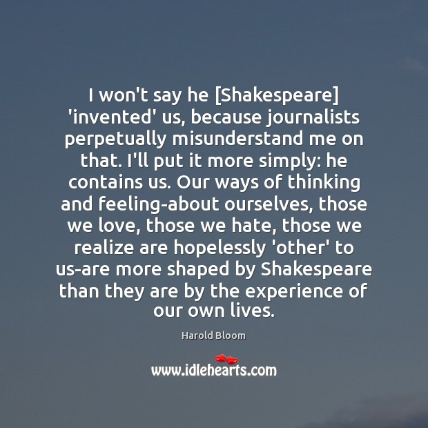 I won't say he [Shakespeare] 'invented' us, because journalists perpetually misunderstand me Harold Bloom Picture Quote