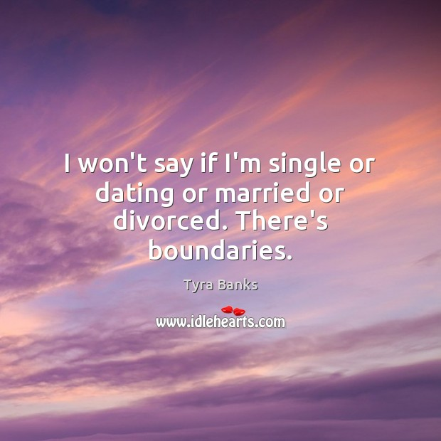 I won't say if I'm single or dating or married or divorced. There's boundaries. Image