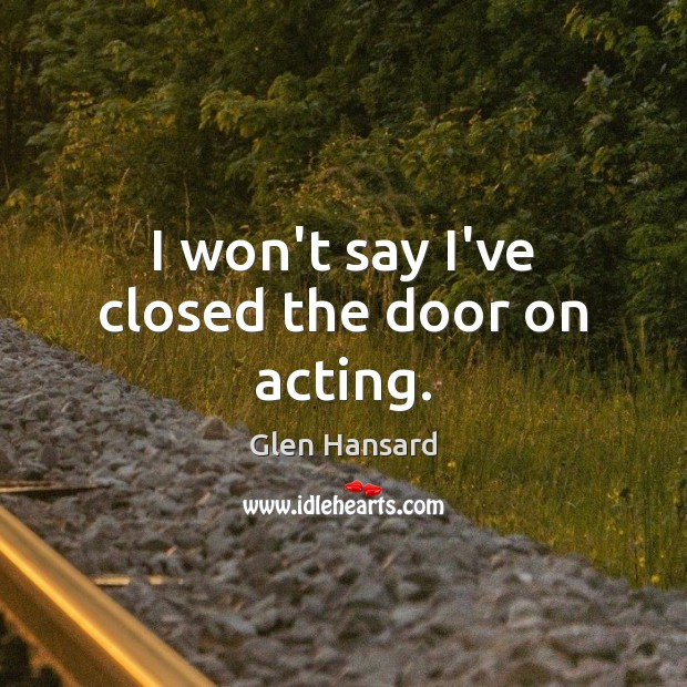 I won't say I've closed the door on acting. Glen Hansard Picture Quote