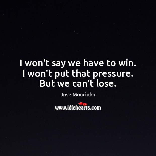 Jose Mourinho Picture Quote image saying: I won't say we have to win. I won't put that pressure. But we can't lose.