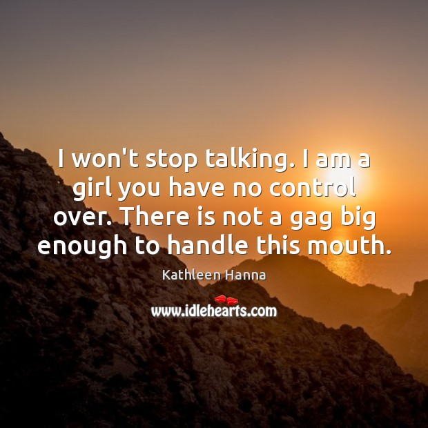 I won't stop talking. I am a girl you have no control Kathleen Hanna Picture Quote