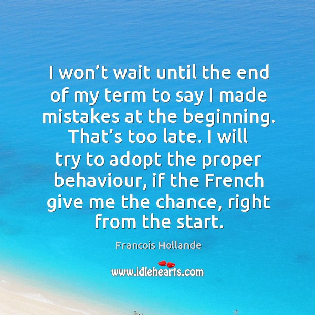 Image, I won't wait until the end of my term to say I made mistakes at the beginning. That's too late.