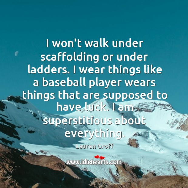 I won't walk under scaffolding or under ladders. I wear things like Lauren Groff Picture Quote