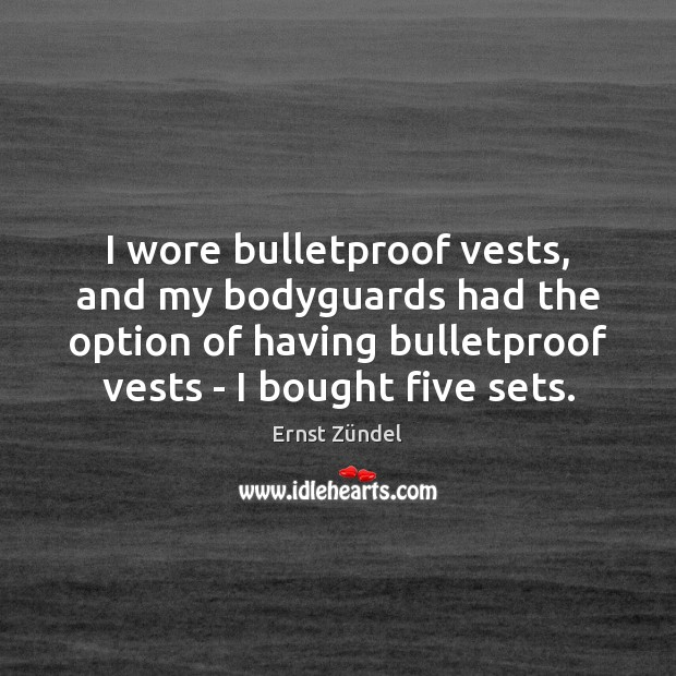 I wore bulletproof vests, and my bodyguards had the option of having Image