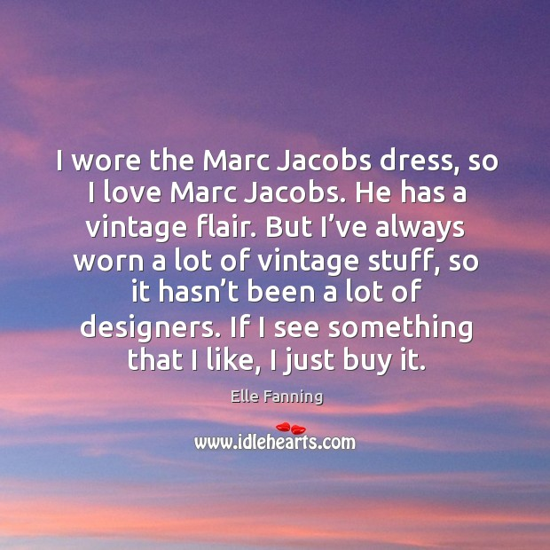I wore the marc jacobs dress, so I love marc jacobs. He has a vintage flair. Elle Fanning Picture Quote