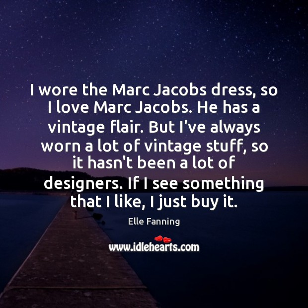 I wore the Marc Jacobs dress, so I love Marc Jacobs. He Elle Fanning Picture Quote