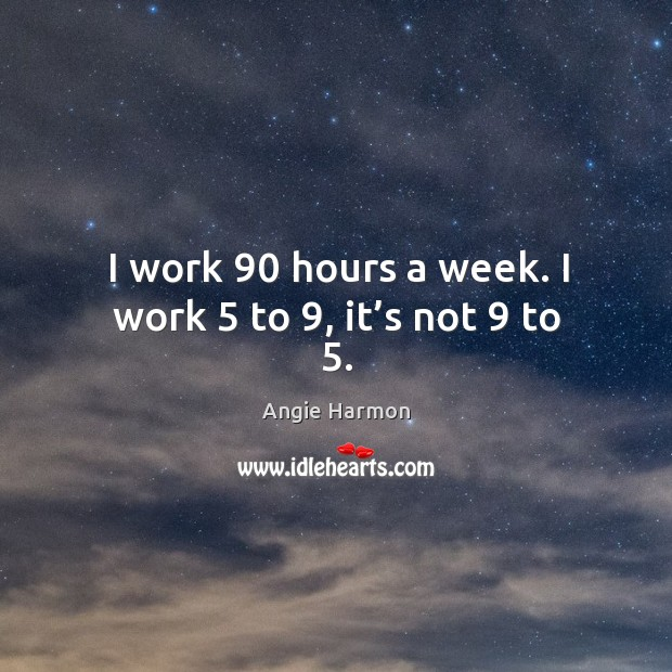I work 90 hours a week. I work 5 to 9, it's not 9 to 5. Angie Harmon Picture Quote
