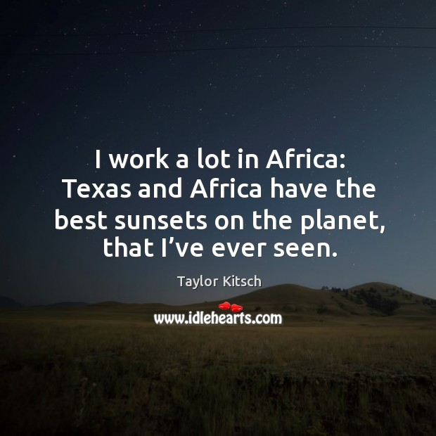 I work a lot in africa: texas and africa have the best sunsets on the planet, that I've ever seen. Image