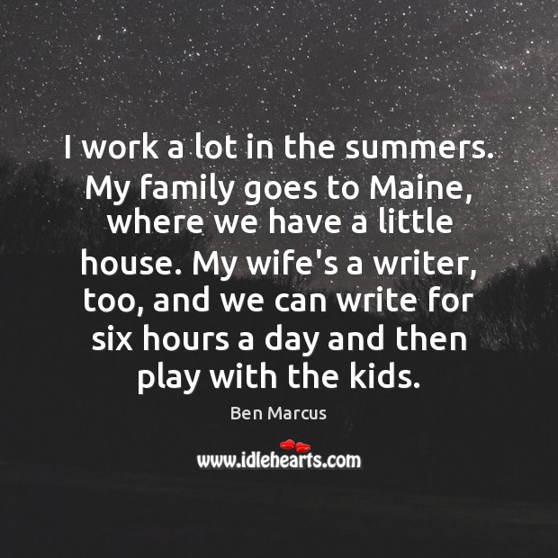 I work a lot in the summers. My family goes to Maine, Ben Marcus Picture Quote