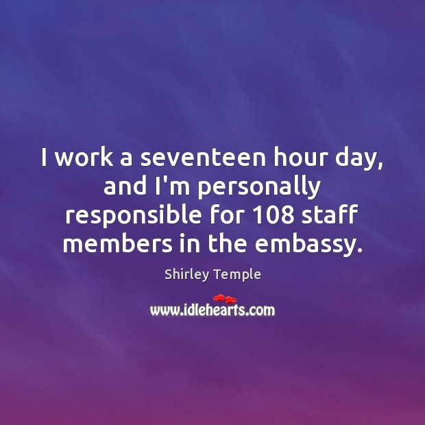 I work a seventeen hour day, and I'm personally responsible for 108 staff Shirley Temple Picture Quote