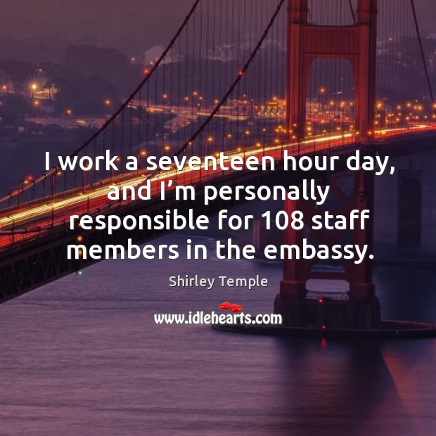 I work a seventeen hour day, and I'm personally responsible for 108 staff members in the embassy. Shirley Temple Picture Quote