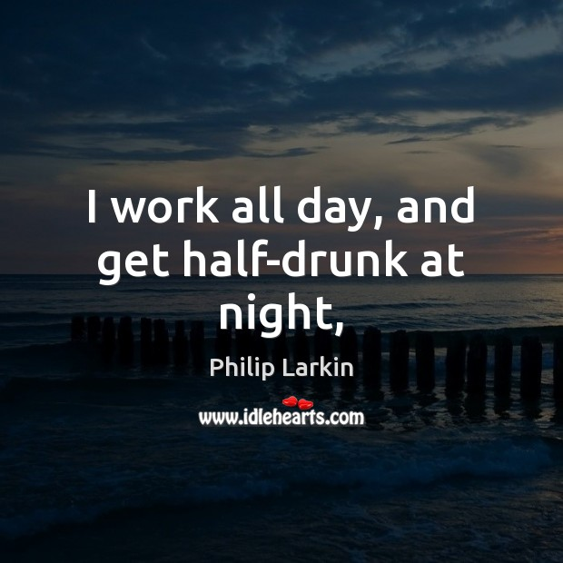 I work all day, and get half-drunk at night, Philip Larkin Picture Quote