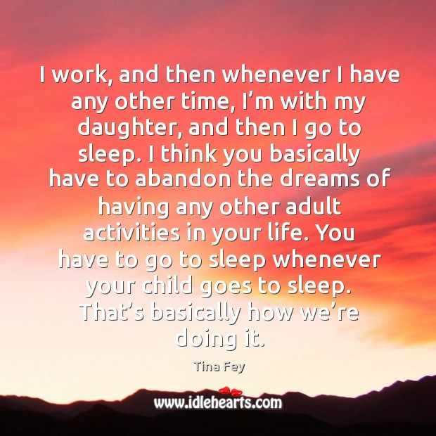 Image, I work, and then whenever I have any other time, I'm with my daughter, and then I go to sleep.