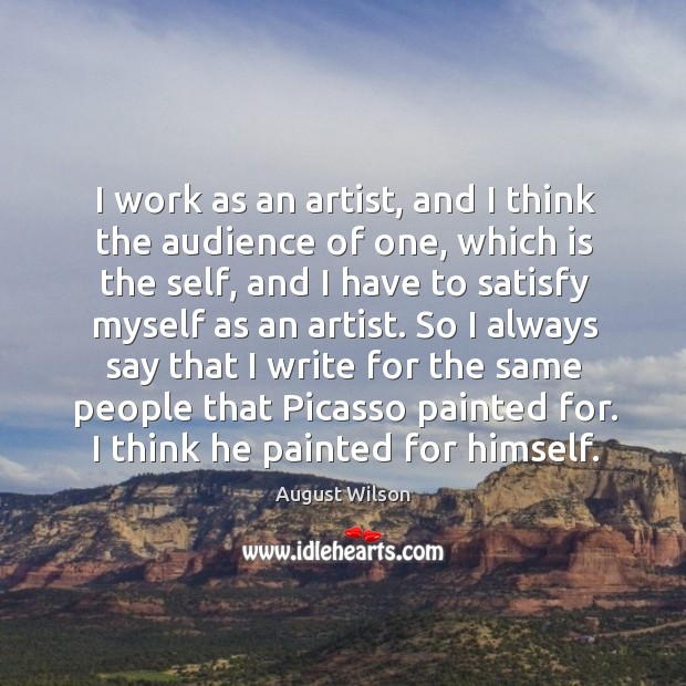 I work as an artist, and I think the audience of one, August Wilson Picture Quote