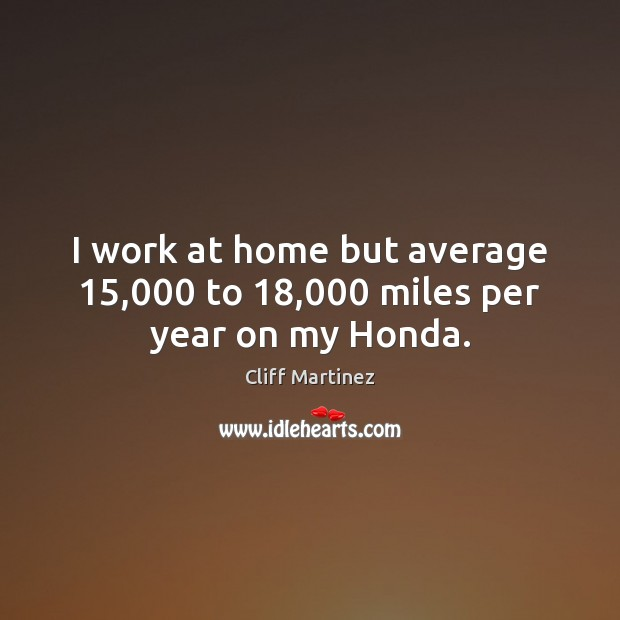 I work at home but average 15,000 to 18,000 miles per year on my Honda. Image