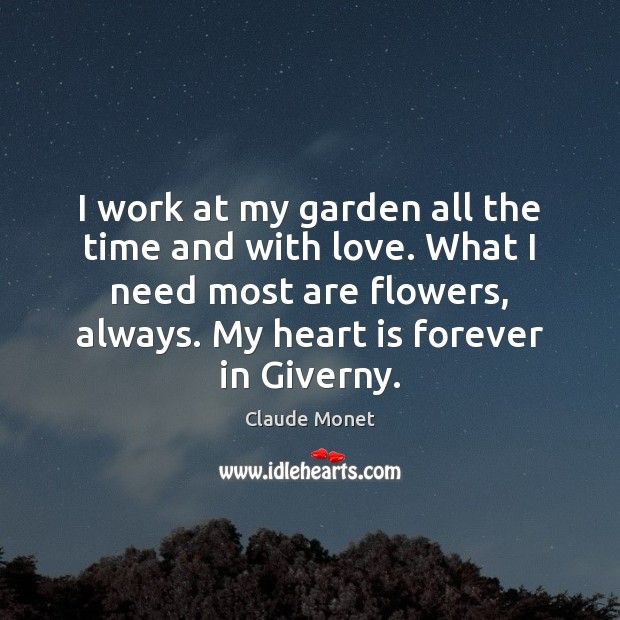 I work at my garden all the time and with love. What Claude Monet Picture Quote