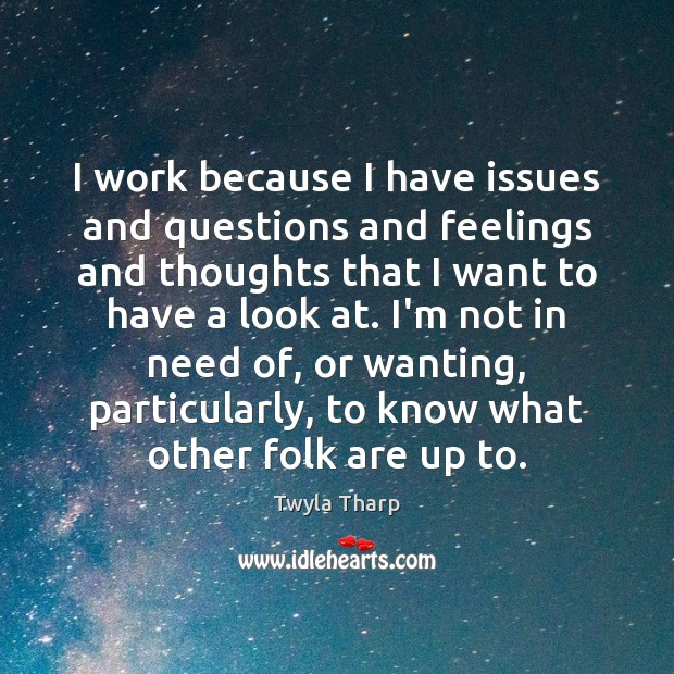 I work because I have issues and questions and feelings and thoughts Twyla Tharp Picture Quote
