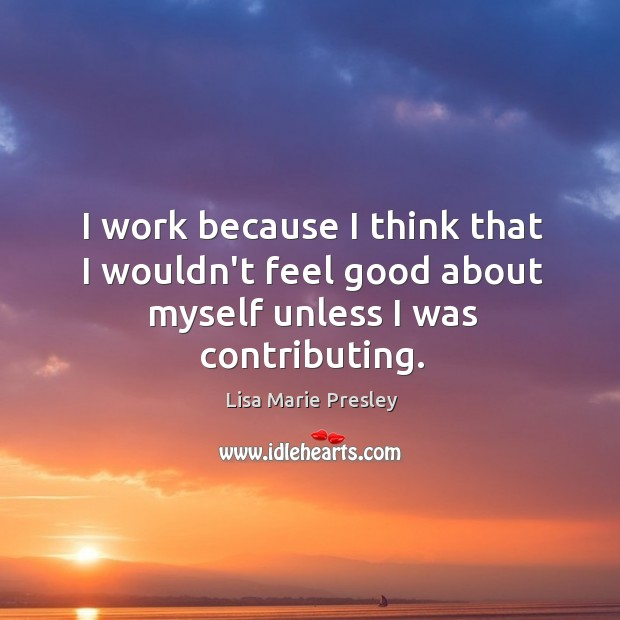 I work because I think that I wouldn't feel good about myself unless I was contributing. Lisa Marie Presley Picture Quote
