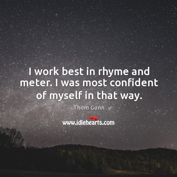 I work best in rhyme and meter. I was most confident of myself in that way. Thom Gunn Picture Quote