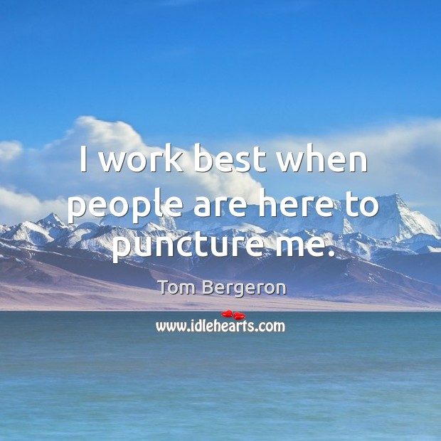 I work best when people are here to puncture me. Image