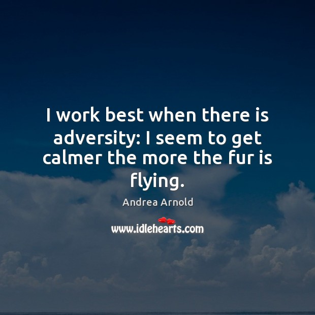 Image, I work best when there is adversity: I seem to get calmer the more the fur is flying.