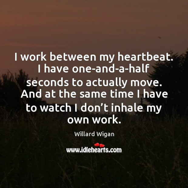 I work between my heartbeat. I have one-and-a-half seconds to actually move. Image