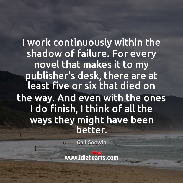 Image, I work continuously within the shadow of failure. For every novel that