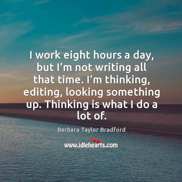 I work eight hours a day, but I'm not writing all that time. Barbara Taylor Bradford Picture Quote