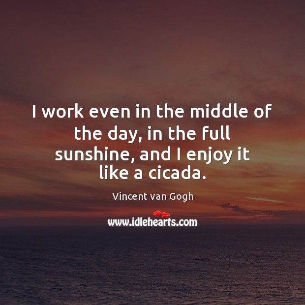 I work even in the middle of the day, in the full sunshine, and I enjoy it like a cicada. Vincent van Gogh Picture Quote