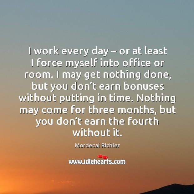 I work every day – or at least I force myself into office or room. Image