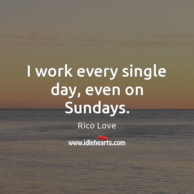 I work every single day, even on Sundays. Rico Love Picture Quote