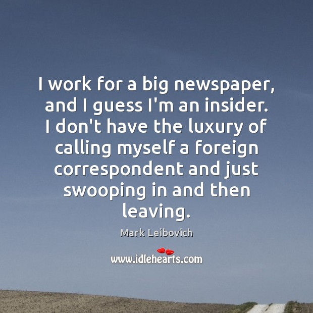 I work for a big newspaper, and I guess I'm an insider. Mark Leibovich Picture Quote