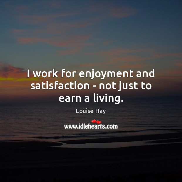 I work for enjoyment and satisfaction – not just to earn a living. Louise Hay Picture Quote