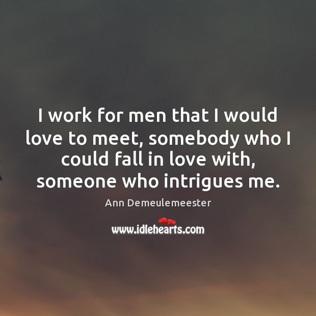 Image, I work for men that I would love to meet, somebody who