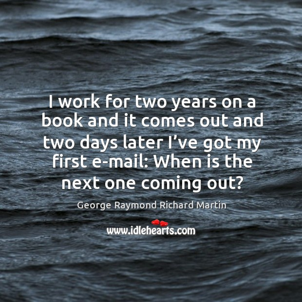 I work for two years on a book and it comes out and two days later I've got my first e-mail: when is the next one coming out? George Raymond Richard Martin Picture Quote