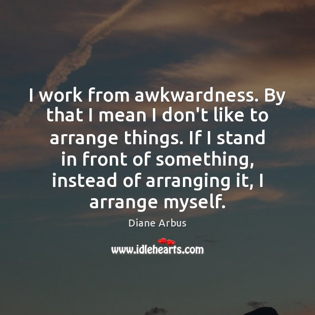 Image, I work from awkwardness. By that I mean I don't like to