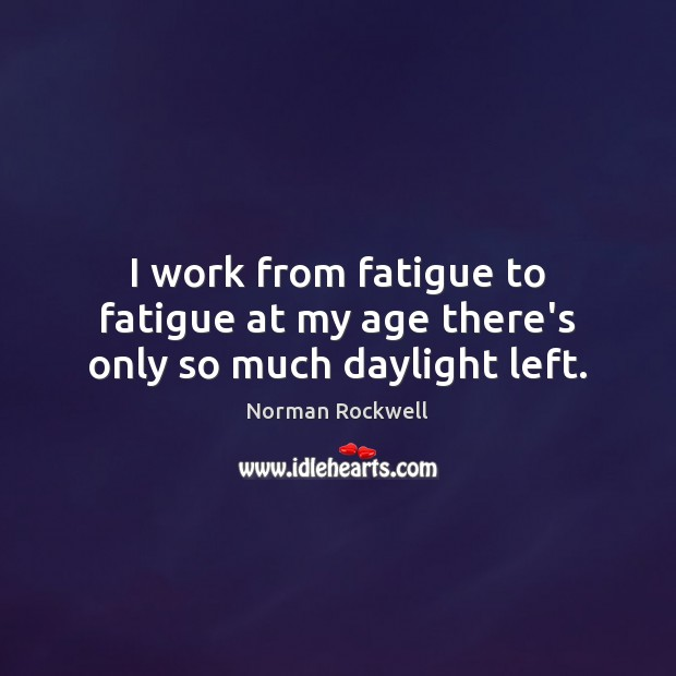 I work from fatigue to fatigue at my age there's only so much daylight left. Image