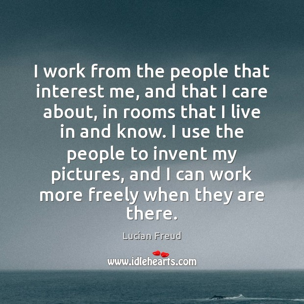 I work from the people that interest me, and that I care Image