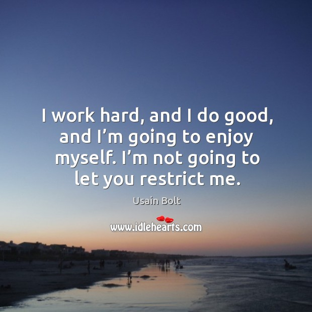 I work hard, and I do good, and I'm going to enjoy myself. I'm not going to let you restrict me. Usain Bolt Picture Quote
