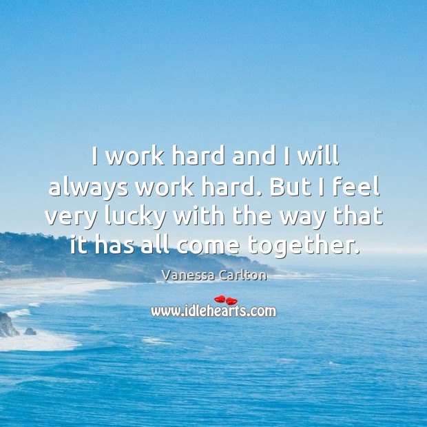 I work hard and I will always work hard. But I feel very lucky with the way that it has all come together. Vanessa Carlton Picture Quote