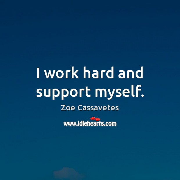 I work hard and support myself. Zoe Cassavetes Picture Quote