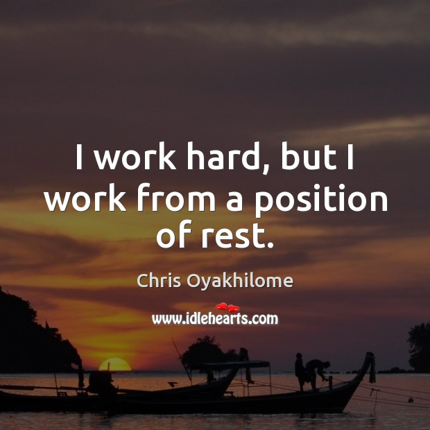 I work hard, but I work from a position of rest. Chris Oyakhilome Picture Quote