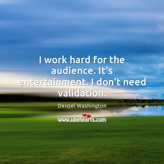 I work hard for the audience. It's entertainment. I don't need validation. Image