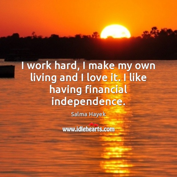 Image, I work hard, I make my own living and I love it. I like having financial independence.