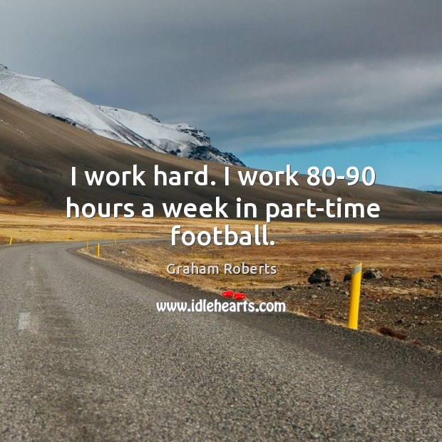 I work hard. I work 80-90 hours a week in part-time football. Graham Roberts Picture Quote