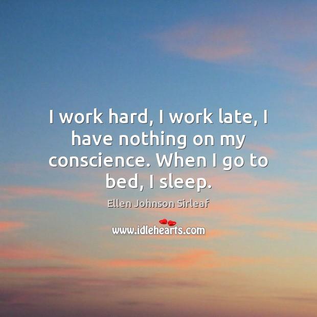 I work hard, I work late, I have nothing on my conscience. When I go to bed, I sleep. Image