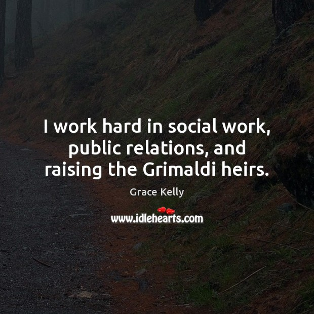 Image, I work hard in social work, public relations, and raising the Grimaldi heirs.