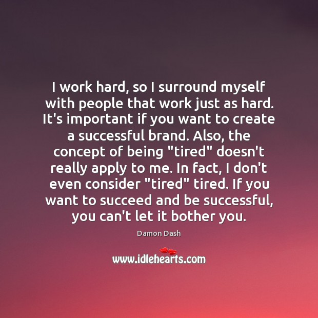 I work hard, so I surround myself with people that work just Image