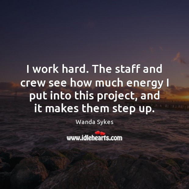 I work hard. The staff and crew see how much energy I Wanda Sykes Picture Quote