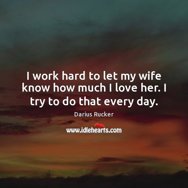 I work hard to let my wife know how much I love her. I try to do that every day. Image